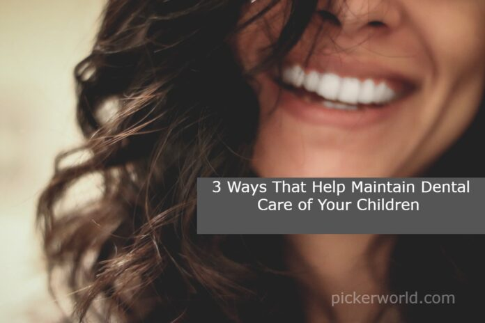 3 Ways That Help Maintain Dental Care of Your Children